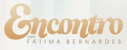 WWW.GLOBO.COM/ENCONTRO, PROGRAMA ENCONTRO COM FÁTIMA BERNARDES